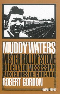 Muddy Waters : Mister Rollin'stone, du delta du Mississippi aux clubs de Chicago