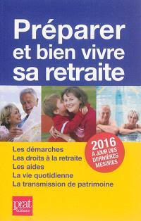 Préparer et bien vivre sa retraite : les démarches, les droits à la retraite, les aides, la vie quotidienne, la transmission du patrimoine