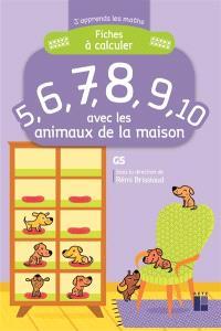 Fiches à calculer 5, 6, 7, 8, 9, 10 avec les animaux de la maison : GS
