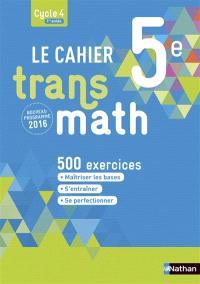 Le cahier transmath, 5e, cycle 4, 1re année : 500 exercices : nouveau programme 2016