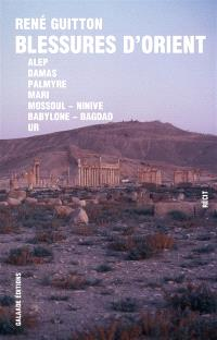 Blessures d'Orient : Alep, Damas, Palmyre, Mari, Mossoul-Ninive, Bagdad, Babylone, Ur...