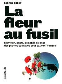 La fleur au fusil : nutrition, santé, climat : la science des plantes sauvages pour sauver l'homme