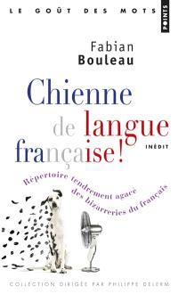 Chienne de langue française ! : répertoire tendrement agacé des bizarreries du français