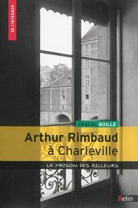 Arthur Rimbaud à Charleville : la maison des ailleurs