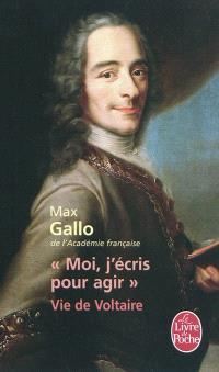 Moi, j'écris pour agir : vie de Voltaire