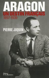 Aragon, un destin français. Volume 1, Le temps des rêves (1897-1939)