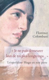 Je ne puis demeurer loin de toi plus longtemps... : Léopoldine Hugo et son père : biographie