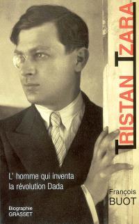 Tristan Tzara : l'homme qui inventa la révolution dada