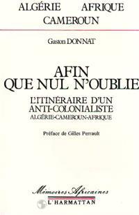 Afin que nul n'oublie : l'itinéraire d'un anticolonialiste, Algérie, Cameroun, Afrique