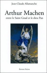 Arthur Machen : entre le Saint Graal et le dieu Pan : biographie et étude littéraire