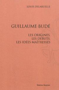 Guillaume Budé : les origines, les débuts, les idées maîtresses