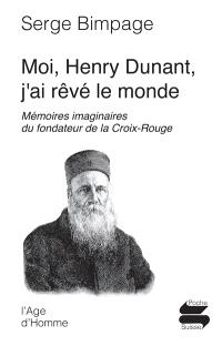 Moi Henry Dunant, j'ai rêvé le monde : mémoires imaginaires du fondateur de la Croix-Rouge