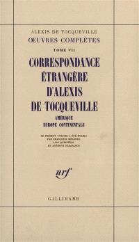 Oeuvres complètes. Volume 7, Correspondance étrangère d'Alexis de Tocqueville : Amérique, Europe continentale