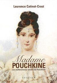 Madame Pouchkine : les malheureuses amours de Pouchkine le plus grand poète russe