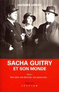 Sacha Guitry et son monde. Volume 1, Son père, ses femmes, son personnel...