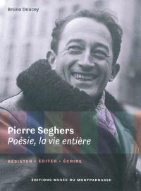 Pierre Seghers : poésie, la vie entière : résister, éditer, écrire