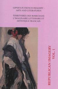 Republican imagery. n° 1, Gipsies in French imagery : arts and literatures = Territoires des Roms dans l'imaginaire français littéraire et artistique