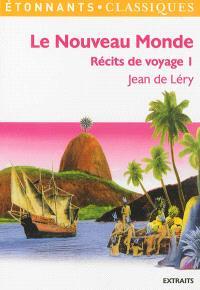 Récits de voyage. Volume 1, Le Nouveau Monde : histoire d'un voyage fait en la terre du Brésil : extraits