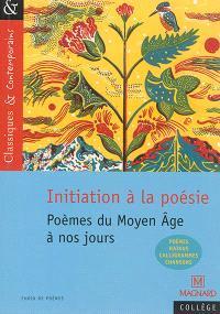 Initiation à la poésie : poèmes du Moyen Age à nos jours : poèmes, haïkus, calligrammes, chansons
