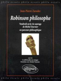 Robinson philosophe : Vendredi ou La vie sauvage de Michel Tournier, un parcours philosophique. Suivi de Le philosophe aux images : entretien avec Michel Tournier