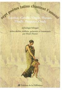Sept poètes latins chantent l'amour : Lucrèce, Catulle, Virgile, Horace, Tibulle, Properce, Ovide : anthologie bilingue