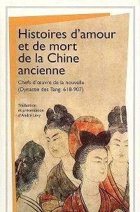 Histoires d'amour et de mort de la Chine ancienne : chefs d'oeuvre de la nouvelle, dynastie des Tang 618-907