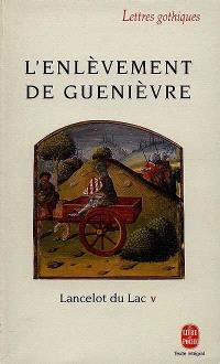 Lancelot du lac : roman français du XIIIe siècle. Volume 5, L'enlèvement de Guenièvre
