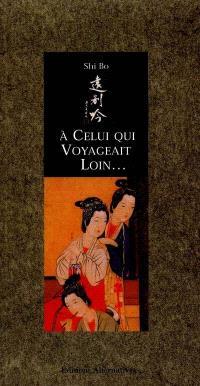 A celui qui voyageait loin : poèmes d'amour des femmes chinoises