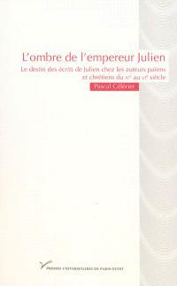 L'ombre de l'empereur Julien : le destin des écrits de Julien chez les auteurs païens et chrétiens du IVe au VIe siècle