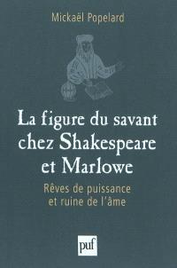 La figure du savant chez Shakespeare et Marlowe : rêves de puissance et ruine de l'âme