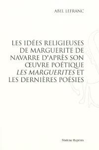 Les idées religieuses de Marguerite de Navarre : d'après son oeuvre poétique Les Marguerites et les Dernières poésies