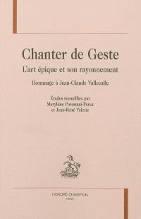 Chanter de geste : l'art épique et son rayonnement : hommage à Jean-Claude Vallecalle