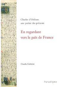En regardant vers le païs de France : Charles d'Orléans, une poésie des présents