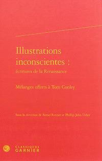 Illustrations inconscientes : écritures de la Renaissance : mélanges offerts à Tom Conley