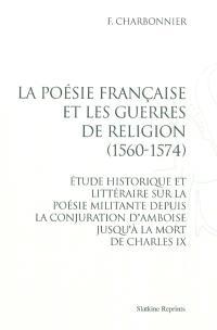 La poésie française et les guerres de religion (1560-1574) : étude historique et littéraire sur la poésie militante depuis la conjuration d'Amboise jusqu'à la mort de Charles IX
