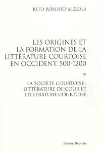 Les origines et la formation de la littérature courtoise en Occident, 500-1200. Volume 3, La société courtoise : littérature de cour et littérature courtoise