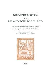 Nouveaux regards sur les apollons de collège : figures du professeur humaniste en France dans la première moitié du XVIe siècle