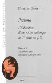 Persona : l'élaboration d'une notion rhétorique au Ier siècle av. J.-C.. Volume 1, Antécédents grecs et première rhétorique latine