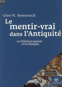 Le mentir-vrai dans l'Antiquité : la littérature païenne et les Evangiles