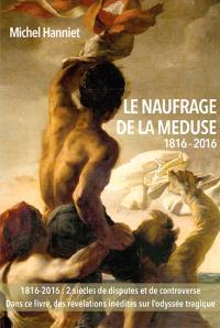 Le naufrage de La Méduse, 1816-2016 : des causes du naufrage à ses conséquences politiques : avec des inédits sur les tragédies du radeau et l'odysée des canots