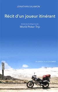 Récit d'un joueur itinérant : le livre issu du blog à succès World poker trip : du Brésil à la Colombie