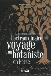 L'extraordinaire voyage d'un botaniste en Perse : André Michaux 1782-1785
