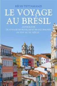 Le voyage au Brésil : anthologie de voyageurs français et francophones du XVIe au XXe siècle