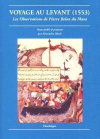 Voyage au Levant : les observations de Pierre Belon du Mans : de plusieurs singularités et choses mémorables, trouvées en Grèce, Turquie, Judée, Egypte, Arabie et autres pays étranges (1553)