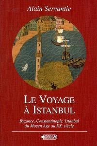 Le voyage à Istanbul : Byzance, Constantinople, Istanbul : voyage à la ville aux mille et un noms, du Moyen Age au XXe siècle
