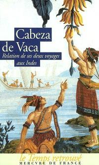 Relation et commentaires du gouverneur Alvar Nunez Cabeza de Vaca sur les deux expéditions qu'il fit aux Indes