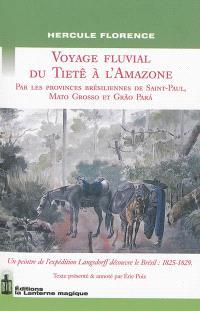 Voyage fluvial du Tietê à l'Amazone : par les provinces brésiliennes de Saint-Paul, Mato Grosso et Grao Para : un peintre de l'expédition Langsdorff découvre le Brésil, 1825-1829