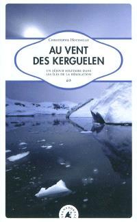 Au vent des Kerguelen : un séjour solitaire dans les îles de la Désolation