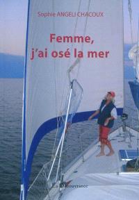 Femme, j'ai osé la mer... : une femme et son voilier à la recherche de la Terre sans mal