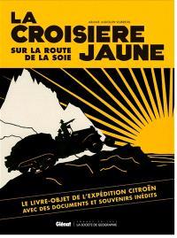 La croisière jaune : sur la route de la soie : le livre-objet de l'expédition Citroën avec des documents et souvenirs inédits